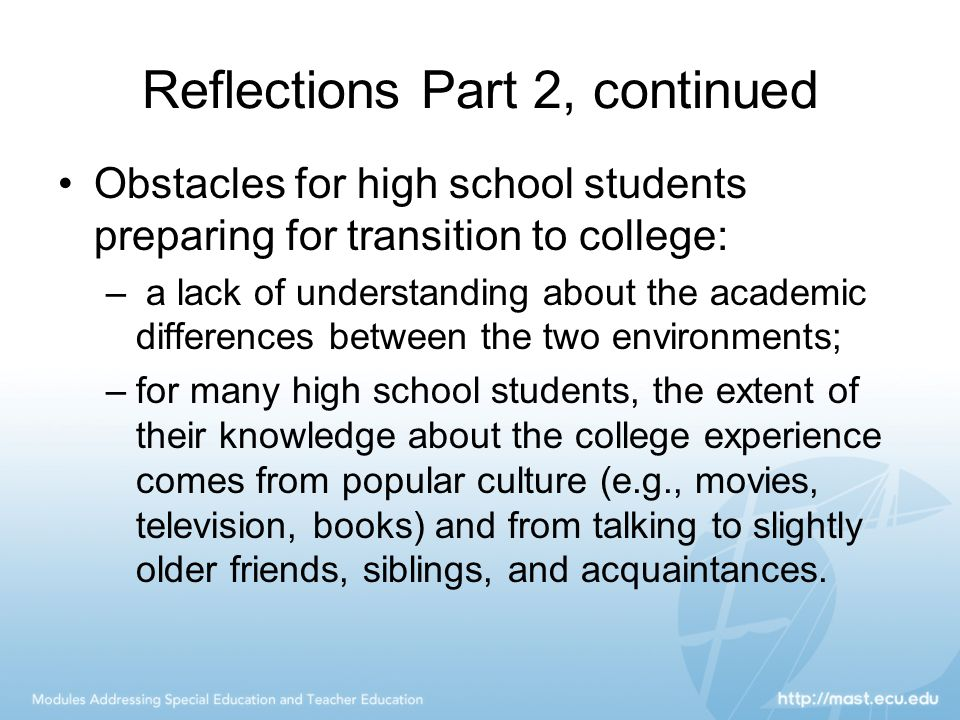 Reflections Part 2, continued Obstacles for high school students preparing for transition to college: – a lack of understanding about the academic differences between the two environments; –for many high school students, the extent of their knowledge about the college experience comes from popular culture (e.g., movies, television, books) and from talking to slightly older friends, siblings, and acquaintances.