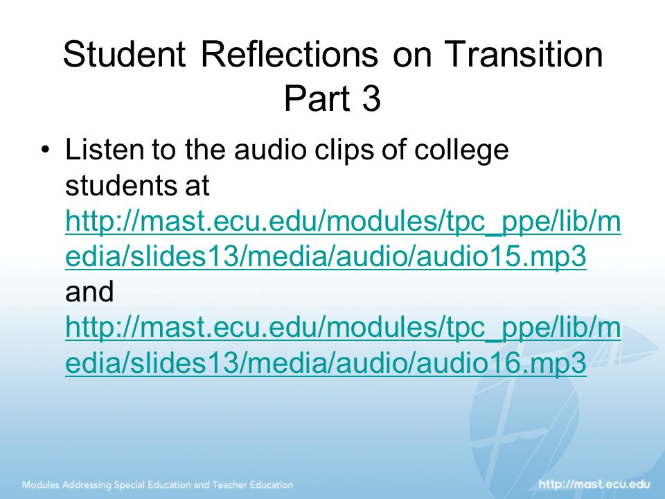 Student Reflections on Transition Part 3 Listen to the audio clips of college students at http://mast.ecu.edu/modules/tpc_ppe/lib/m edia/slides13/media/audio/audio15.mp3 and http://mast.ecu.edu/modules/tpc_ppe/lib/m edia/slides13/media/audio/audio16.mp3 http://mast.ecu.edu/modules/tpc_ppe/lib/m edia/slides13/media/audio/audio15.mp3 http://mast.ecu.edu/modules/tpc_ppe/lib/m edia/slides13/media/audio/audio16.mp3