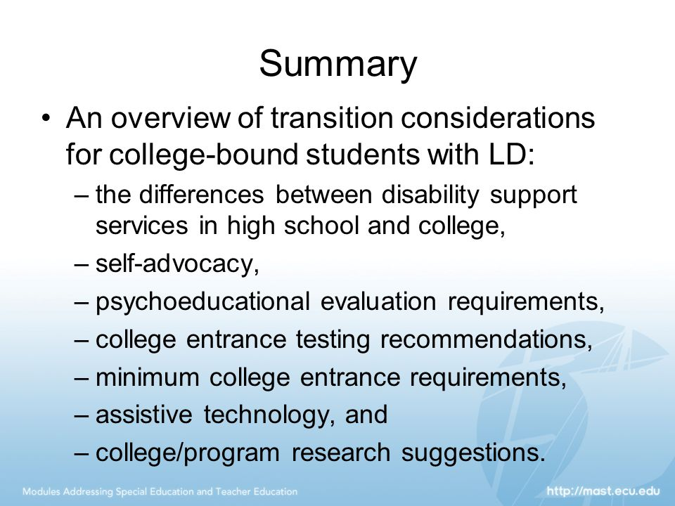 Summary An overview of transition considerations for college-bound students with LD: –the differences between disability support services in high school and college, –self-advocacy, –psychoeducational evaluation requirements, –college entrance testing recommendations, –minimum college entrance requirements, –assistive technology, and –college/program research suggestions.
