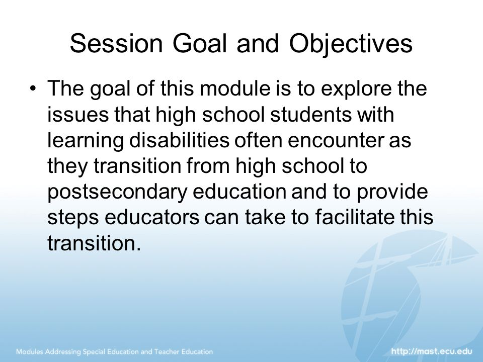 Session Goal and Objectives The goal of this module is to explore the issues that high school students with learning disabilities often encounter as they transition from high school to postsecondary education and to provide steps educators can take to facilitate this transition.
