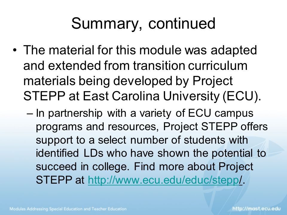 Summary, continued The material for this module was adapted and extended from transition curriculum materials being developed by Project STEPP at East Carolina University (ECU).
