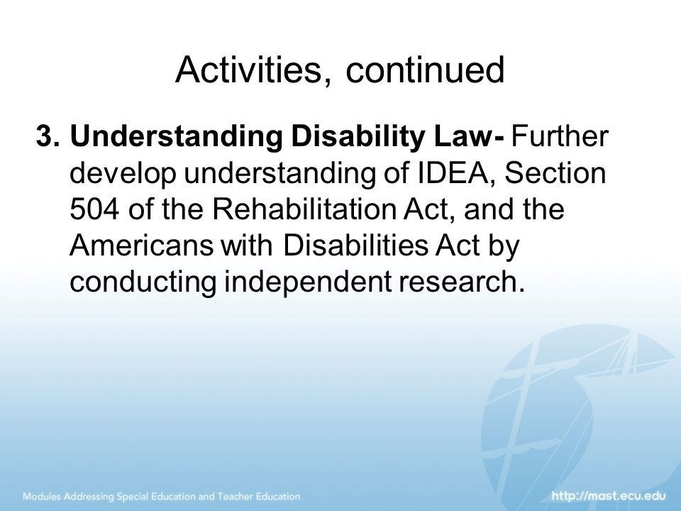 Activities, continued 3.Understanding Disability Law- Further develop understanding of IDEA, Section 504 of the Rehabilitation Act, and the Americans with Disabilities Act by conducting independent research.