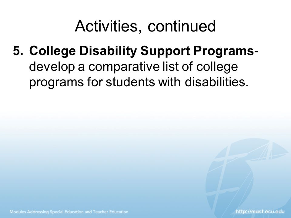 Activities, continued 5.College Disability Support Programs- develop a comparative list of college programs for students with disabilities.