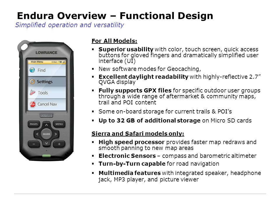 Endura Overview – Functional Design For All Models:  Superior usability with color, touch screen, quick access buttons for gloved fingers and dramatically simplified user interface (UI)  New software modes for Geocaching,  Excellent daylight readability with highly-reflective 2.7 QVGA display  Fully supports GPX files for specific outdoor user groups through a wide range of aftermarket & community maps, trail and POI content  Some on-board storage for current trails & POI's  Up to 32 GB of additional storage on Micro SD cards Sierra and Safari models only:  High speed processor provides faster map redraws and smooth panning to new map areas  Electronic Sensors – compass and barometric altimeter  Turn-by-Turn capable for road navigation  Multimedia features with integrated speaker, headphone jack, MP3 player, and picture viewer Simplified operation and versatility