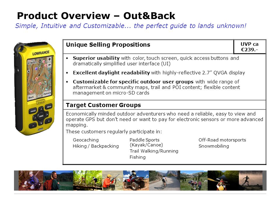 Product Overview – Out&Back Unique Selling Propositions UVP ca €239.-  Superior usability with color, touch screen, quick access buttons and dramatically simplified user interface (UI)  Excellent daylight readability with highly-reflective 2.7 QVGA display  Customizable for specific outdoor user groups with wide range of aftermarket & community maps, trail and POI content; flexible content management on micro-SD cards Target Customer Groups Economically minded outdoor adventurers who need a reliable, easy to view and operate GPS but don't need or want to pay for electronic sensors or more advanced mapping.
