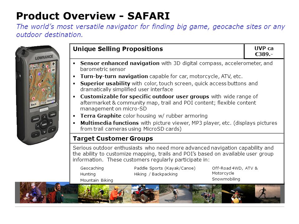 Product Overview - SAFARI Unique Selling Propositions UVP ca €389.-  Sensor enhanced navigation with 3D digital compass, accelerometer, and barometric sensor  Turn-by-turn navigation capable for car, motorcycle, ATV, etc.