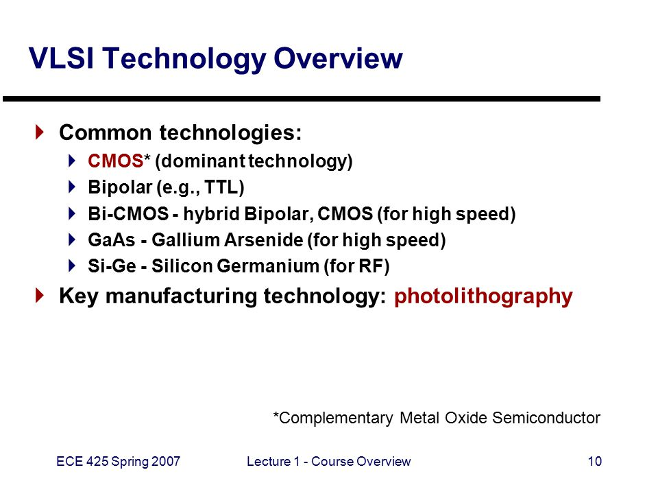ECE 425 Spring 2007Lecture 1 - Course Overview10 VLSI Technology Overview  Common technologies:  CMOS* (dominant technology)  Bipolar (e.g., TTL)  Bi-CMOS - hybrid Bipolar, CMOS (for high speed)  GaAs - Gallium Arsenide (for high speed)  Si-Ge - Silicon Germanium (for RF)  Key manufacturing technology: photolithography *Complementary Metal Oxide Semiconductor