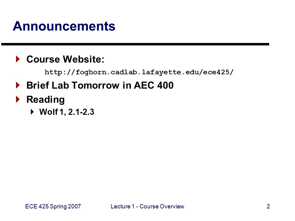 ECE 425 Spring 2007Lecture 1 - Course Overview2 Announcements  Course Website: http://foghorn.cadlab.lafayette.edu/ece425/  Brief Lab Tomorrow in AEC 400  Reading  Wolf 1, 2.1-2.3
