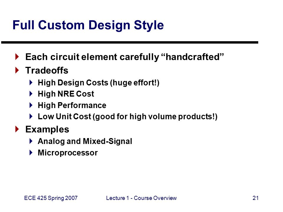 "ECE 425 Spring 2007Lecture 1 - Course Overview21 Full Custom Design Style  Each circuit element carefully ""handcrafted""  Tradeoffs  High Design Cos"