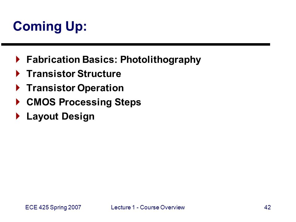 ECE 425 Spring 2007Lecture 1 - Course Overview42 Coming Up:  Fabrication Basics: Photolithography  Transistor Structure  Transistor Operation  CMO