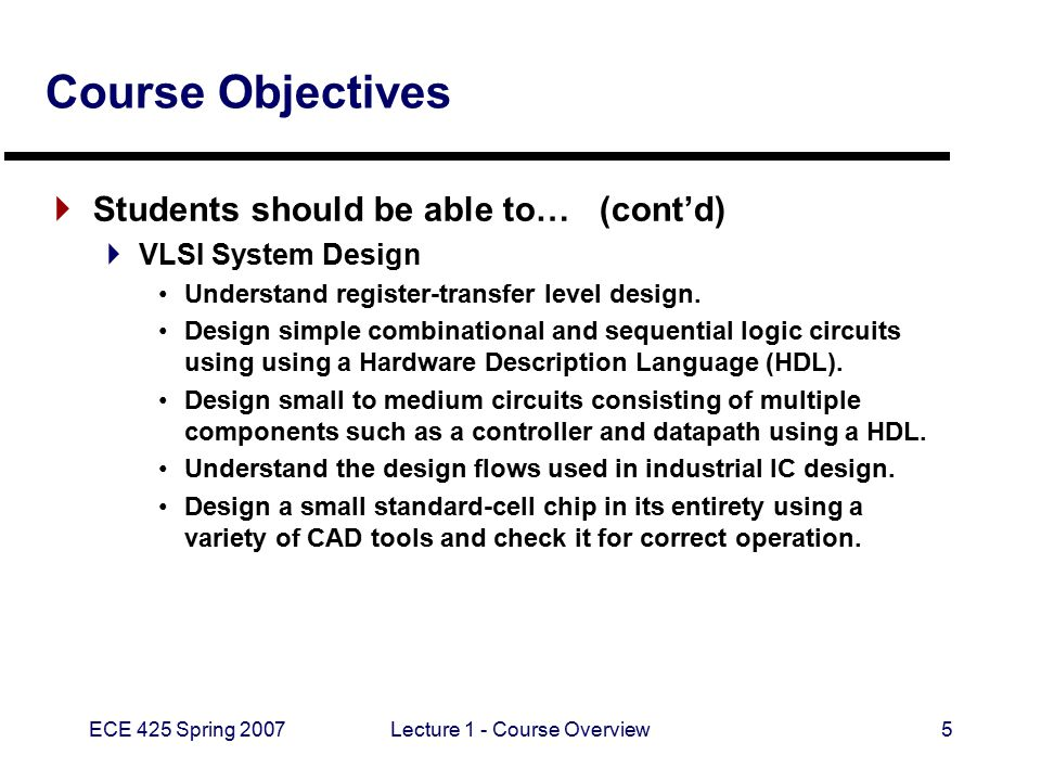 ECE 425 Spring 2007Lecture 1 - Course Overview5 Course Objectives  Students should be able to… (cont'd)  VLSI System Design Understand register-tran