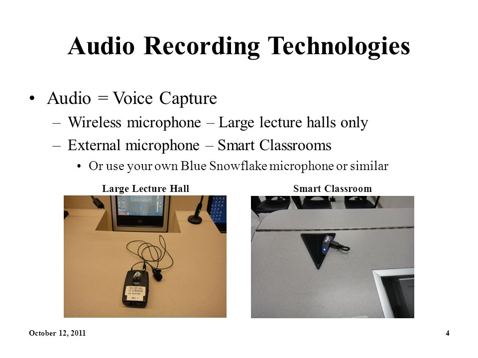 October 12, 20114 Audio Recording Technologies Audio = Voice Capture –Wireless microphone – Large lecture halls only –External microphone – Smart Classrooms Or use your own Blue Snowflake microphone or similar Large Lecture HallSmart Classroom