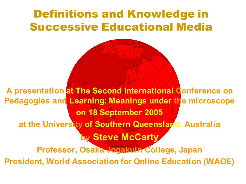 Definitions and Knowledge in Successive Educational Media A presentation at The Second International Conference on Pedagogies and Learning: Meanings under the microscope on 18 September 2005 at the University of Southern Queensland, Australia by Steve McCarty Professor, Osaka Jogakuin College, Japan President, World Association for Online Education (WAOE)