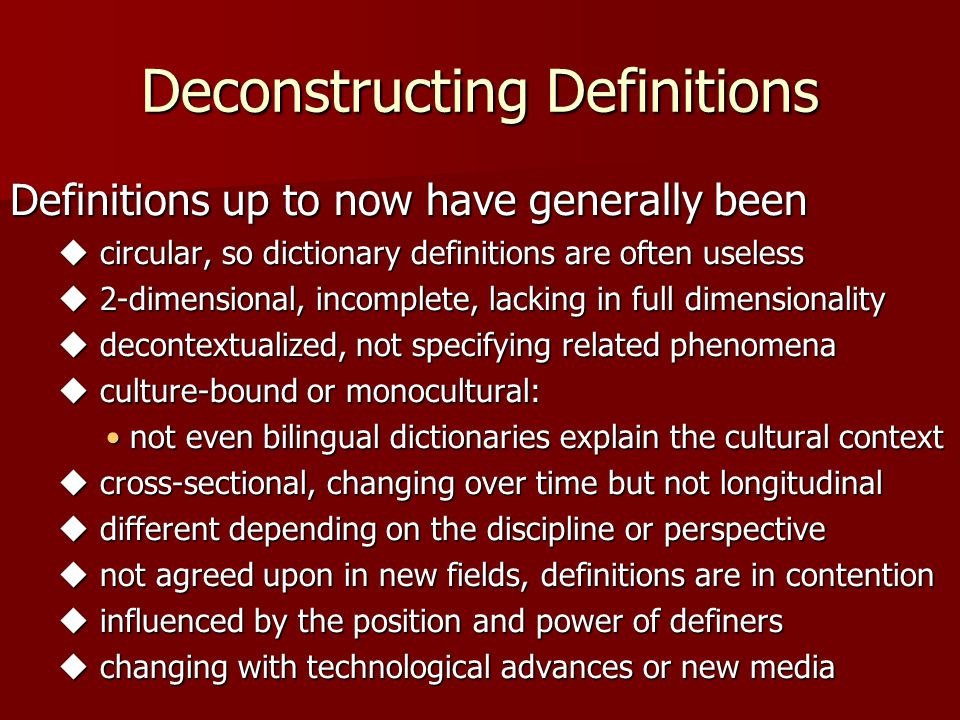 Deconstructing Definitions Definitions up to now have generally been  circular, so dictionary definitions are often useless  2-dimensional, incomplete, lacking in full dimensionality  decontextualized, not specifying related phenomena  culture-bound or monocultural: not even bilingual dictionaries explain the cultural contextnot even bilingual dictionaries explain the cultural context  cross-sectional, changing over time but not longitudinal  different depending on the discipline or perspective  not agreed upon in new fields, definitions are in contention  influenced by the position and power of definers  changing with technological advances or new media