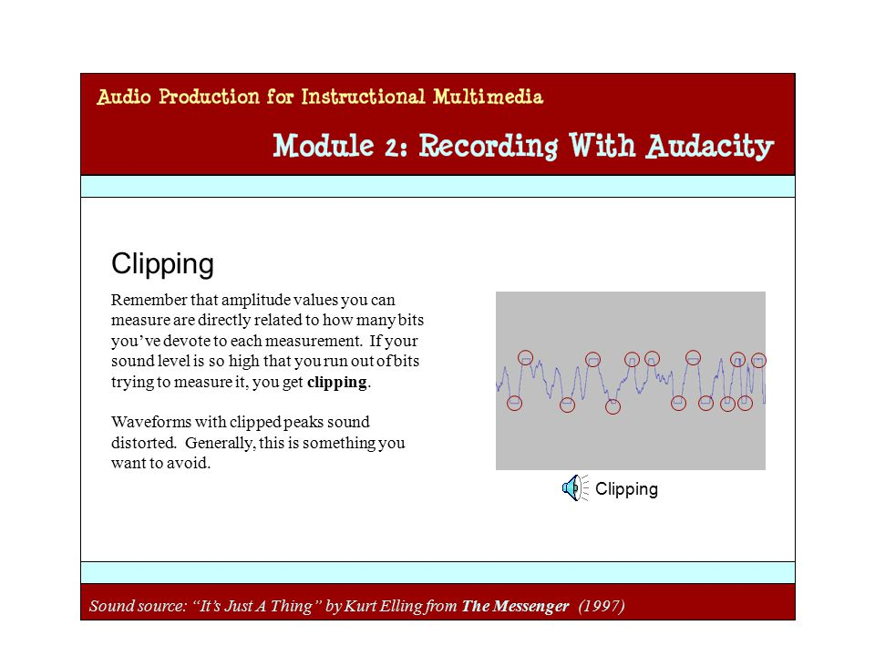 Audio Production for Instructional Multimedia Module 2: Recording with Audacity Clipping Remember that amplitude values you can measure are directly related to how many bits you've devote to each measurement.