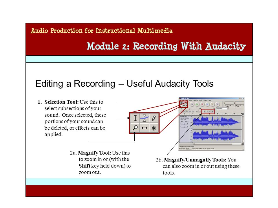 Audio Production for Instructional Multimedia Module 2: Recording with Audacity Editing a Recording – Useful Audacity Tools 1.Selection Tool: Use this to select subsections of your sound.