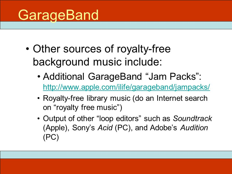 Other sources of royalty-free background music include: Additional GarageBand Jam Packs : http://www.apple.com/ilife/garageband/jampacks/ http://www.apple.com/ilife/garageband/jampacks/ Royalty-free library music (do an Internet search on royalty free music ) Output of other loop editors such as Soundtrack (Apple), Sony's Acid (PC), and Adobe's Audition (PC) ITEC 715 GarageBand