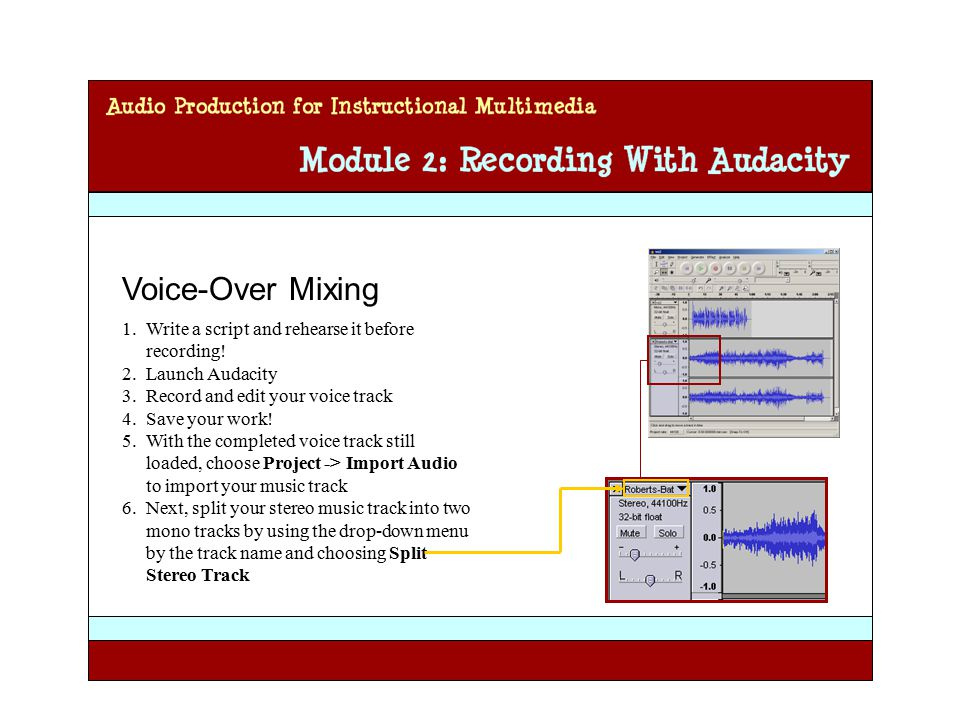 Audio Production for Instructional Multimedia Module 2: Recording with Audacity Voice-Over Mixing 1.Write a script and rehearse it before recording.