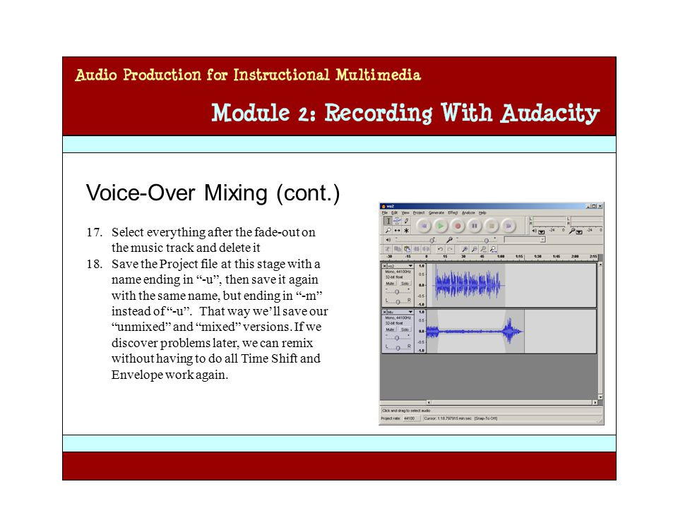 Audio Production for Instructional Multimedia Module 2: Recording with Audacity Voice-Over Mixing (cont.) 17.Select everything after the fade-out on the music track and delete it 18.Save the Project file at this stage with a name ending in -u , then save it again with the same name, but ending in -m instead of -u .