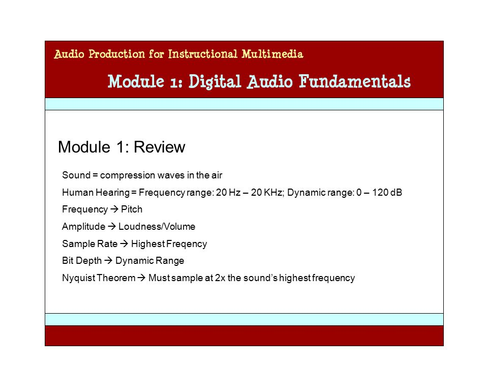 Audio Production for Instructional Multimedia Module 1: Digital Audio Fundamentals Module 1: Review Sound = compression waves in the air Human Hearing = Frequency range: 20 Hz – 20 KHz; Dynamic range: 0 – 120 dB Frequency  Pitch Amplitude  Loudness/Volume Sample Rate  Highest Freqency Bit Depth  Dynamic Range Nyquist Theorem  Must sample at 2x the sound's highest frequency
