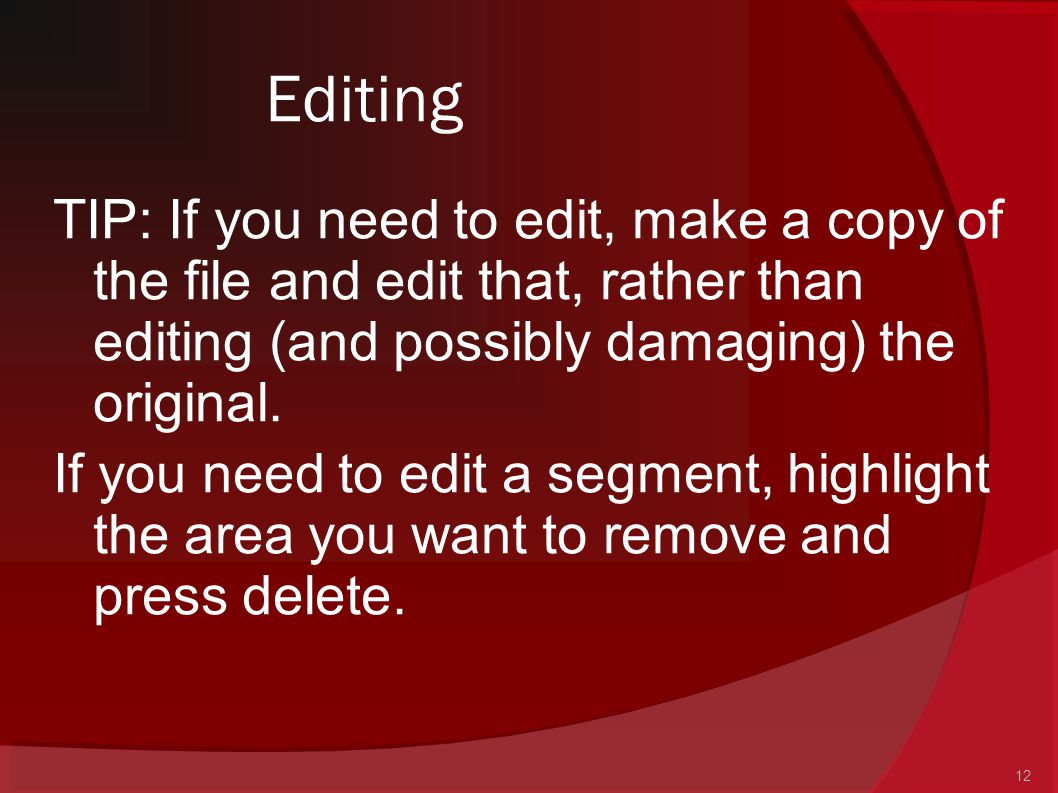 12 Editing TIP: If you need to edit, make a copy of the file and edit that, rather than editing (and possibly damaging) the original. If you need to e