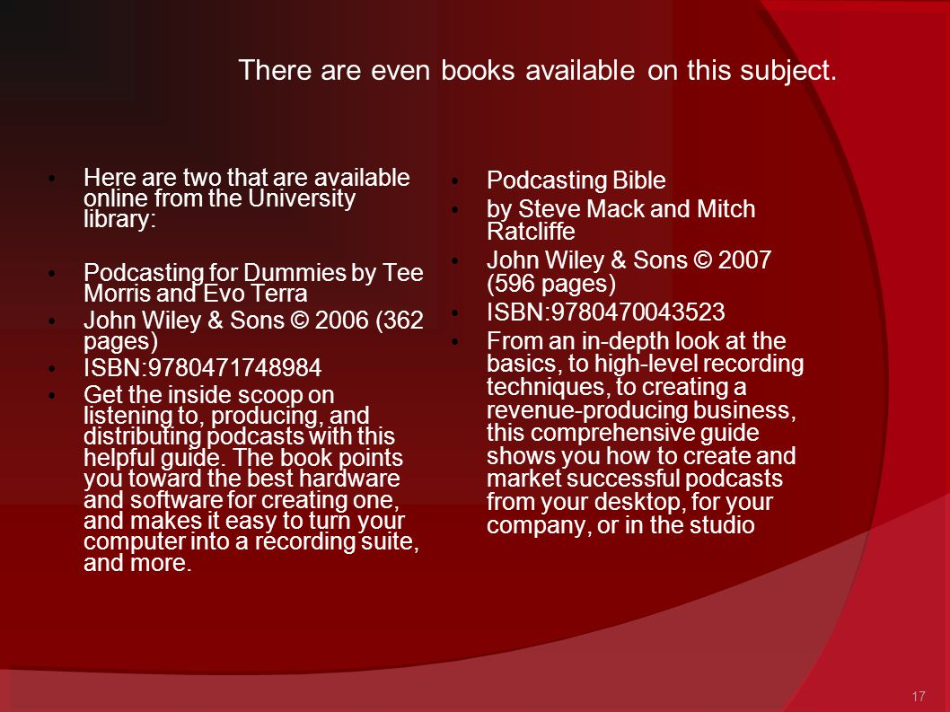 17 There are even books available on this subject. Here are two that are available online from the University library: Podcasting for Dummies by Tee M