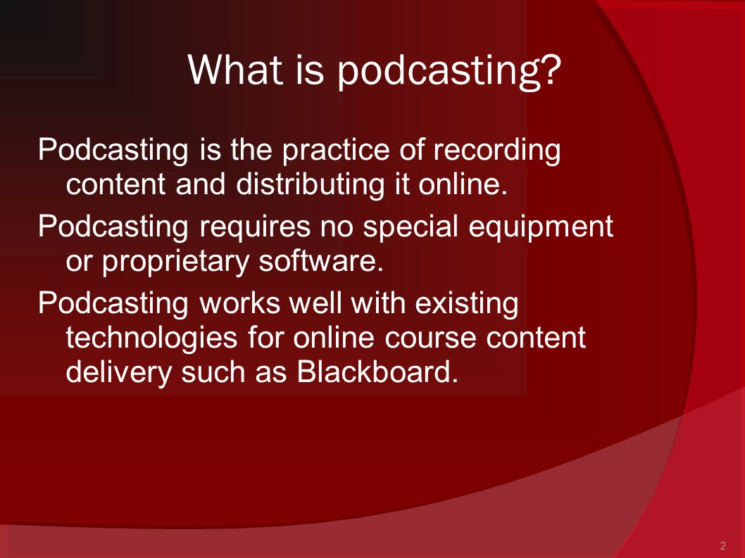 2 What is podcasting? Podcasting is the practice of recording content and distributing it online. Podcasting requires no special equipment or propriet