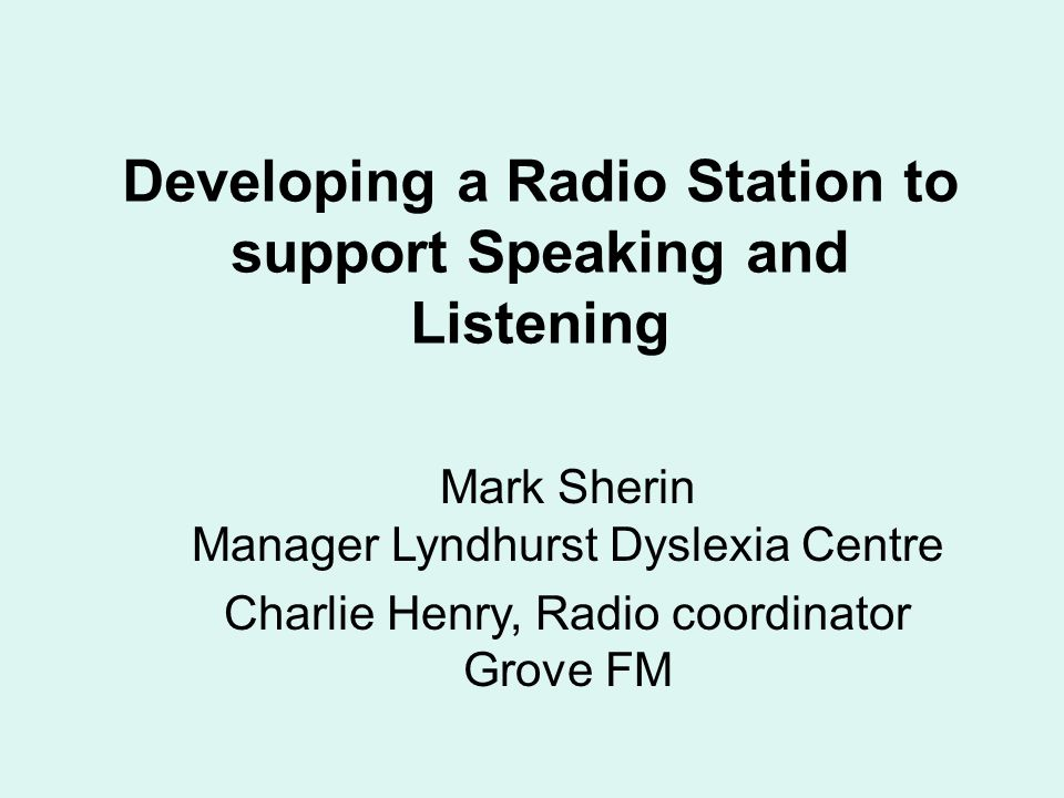 Developing a Radio Station to support Speaking and Listening Mark Sherin Manager Lyndhurst Dyslexia Centre Charlie Henry, Radio coordinator Grove FM