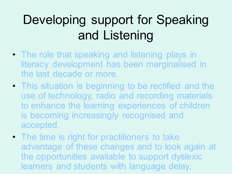 Developing support for Speaking and Listening The role that speaking and listening plays in literacy development has been marginalised in the last decade or more.