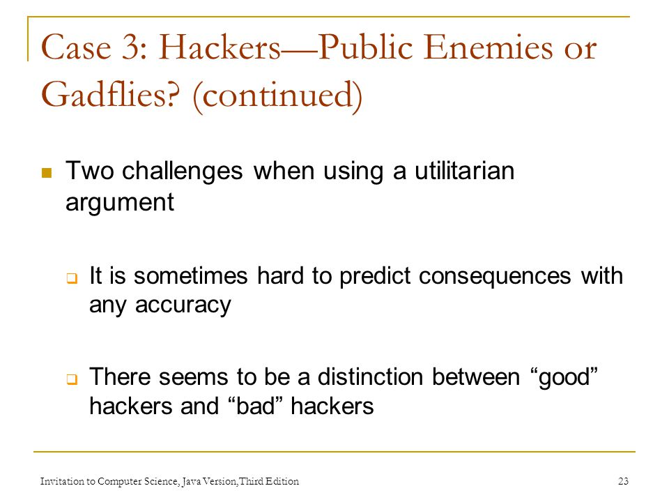 Invitation to Computer Science, Java Version,Third Edition 24 A deontological argument can be used to try to meet these challenges Deontological arguments focus on  Intent of an act  How that act is/is not defensible Case 3: Hackers — Public Enemies or Gadflies.