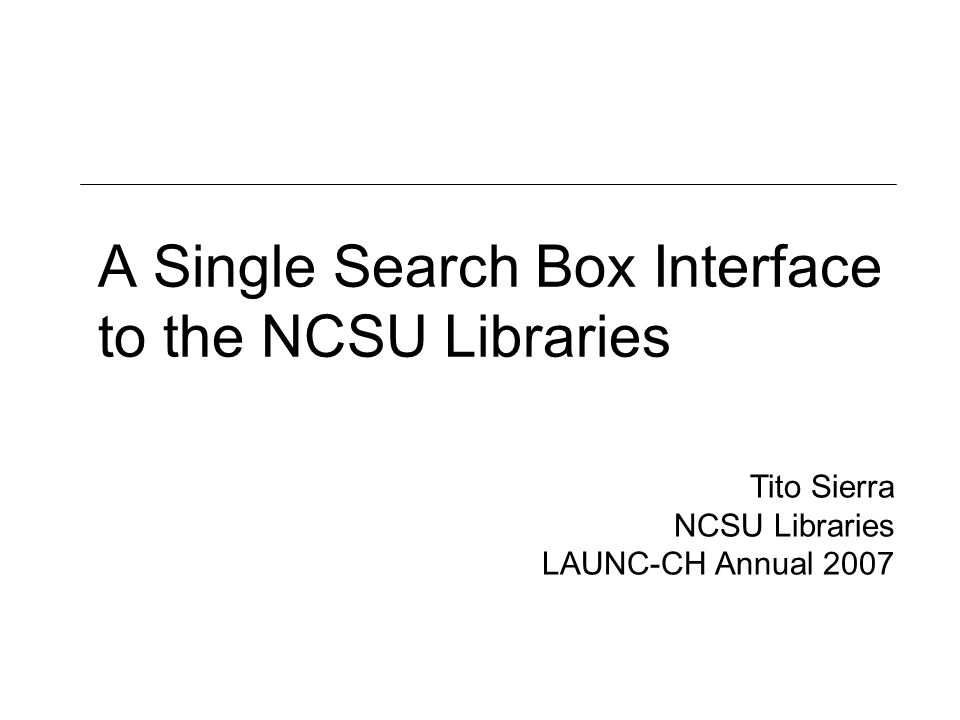 A Single Search Box Interface to the NCSU Libraries Tito Sierra NCSU Libraries LAUNC-CH Annual 2007