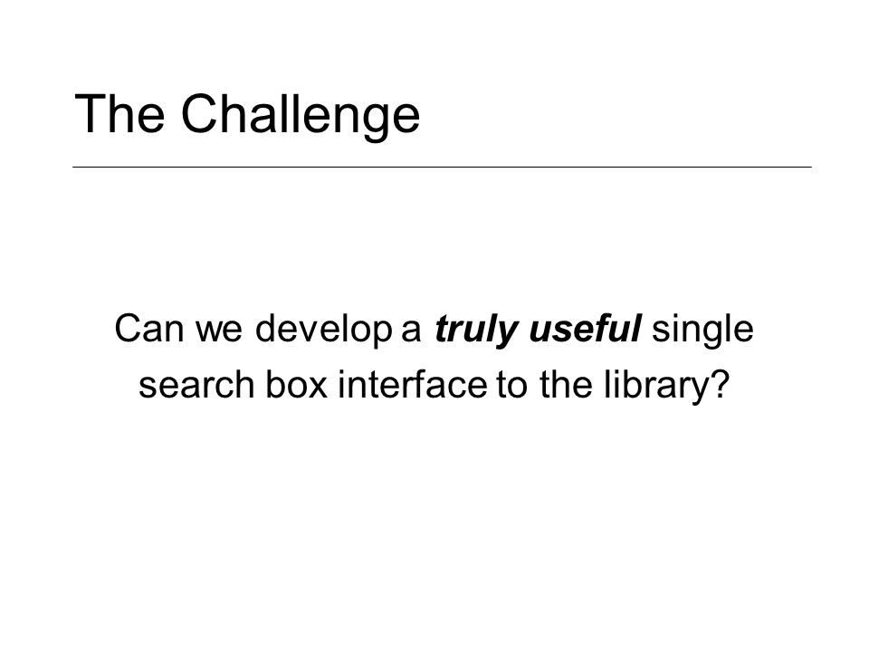 The Challenge Can we develop a truly useful single search box interface to the library