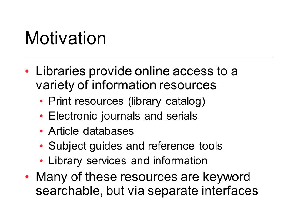 Motivation Libraries provide online access to a variety of information resources Print resources (library catalog) Electronic journals and serials Article databases Subject guides and reference tools Library services and information Many of these resources are keyword searchable, but via separate interfaces