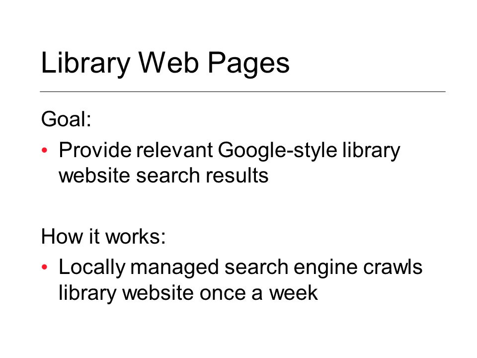 Goal: Provide relevant Google-style library website search results How it works: Locally managed search engine crawls library website once a week