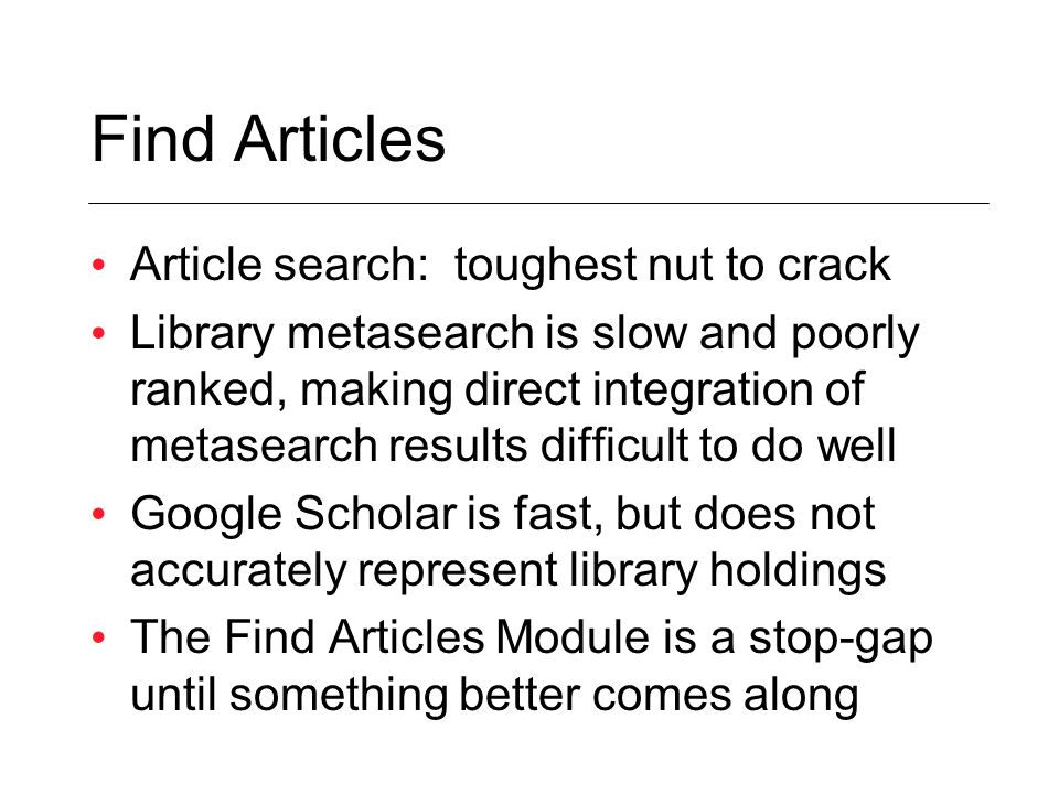 Find Articles Article search: toughest nut to crack Library metasearch is slow and poorly ranked, making direct integration of metasearch results difficult to do well Google Scholar is fast, but does not accurately represent library holdings The Find Articles Module is a stop-gap until something better comes along