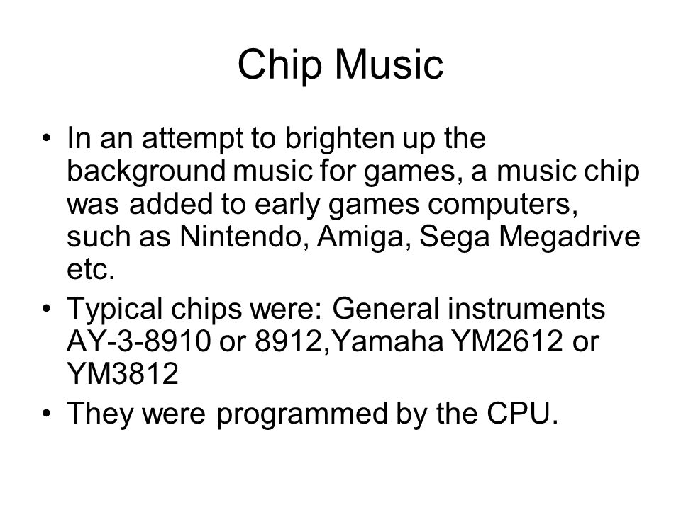 Chip Music In an attempt to brighten up the background music for games, a music chip was added to early games computers, such as Nintendo, Amiga, Sega Megadrive etc.