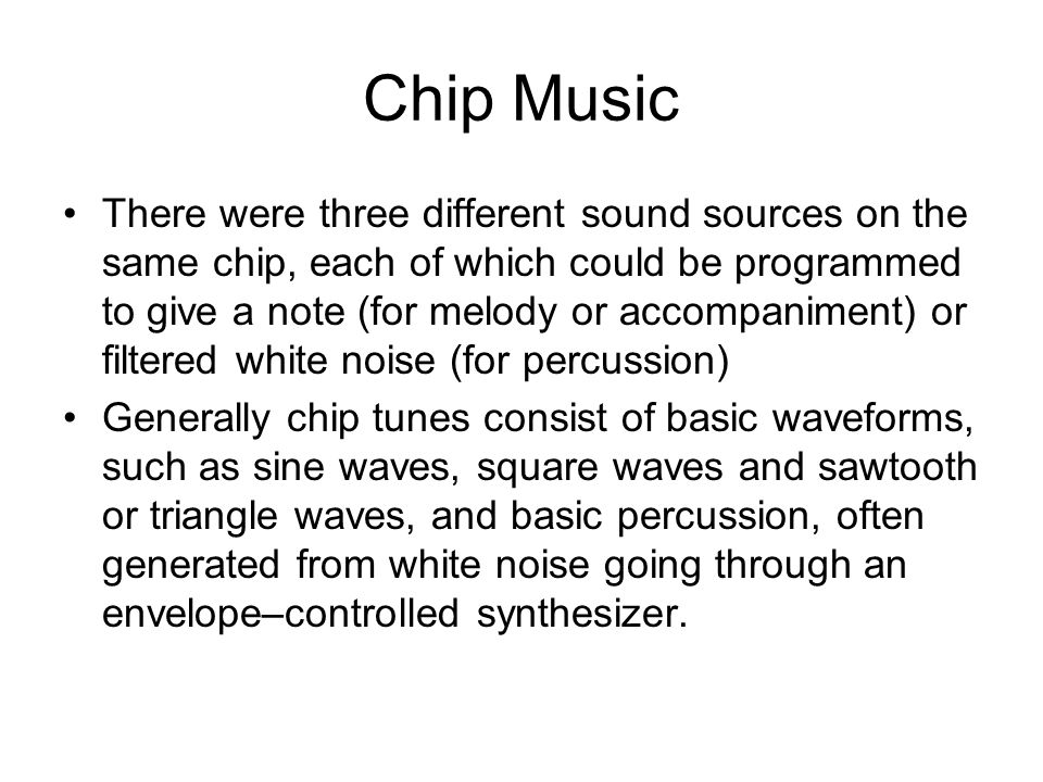 Chip Music There were three different sound sources on the same chip, each of which could be programmed to give a note (for melody or accompaniment) or filtered white noise (for percussion) Generally chip tunes consist of basic waveforms, such as sine waves, square waves and sawtooth or triangle waves, and basic percussion, often generated from white noise going through an envelope–controlled synthesizer.
