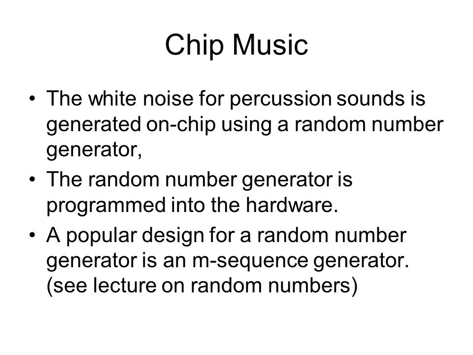 Chip Music The white noise for percussion sounds is generated on-chip using a random number generator, The random number generator is programmed into the hardware.