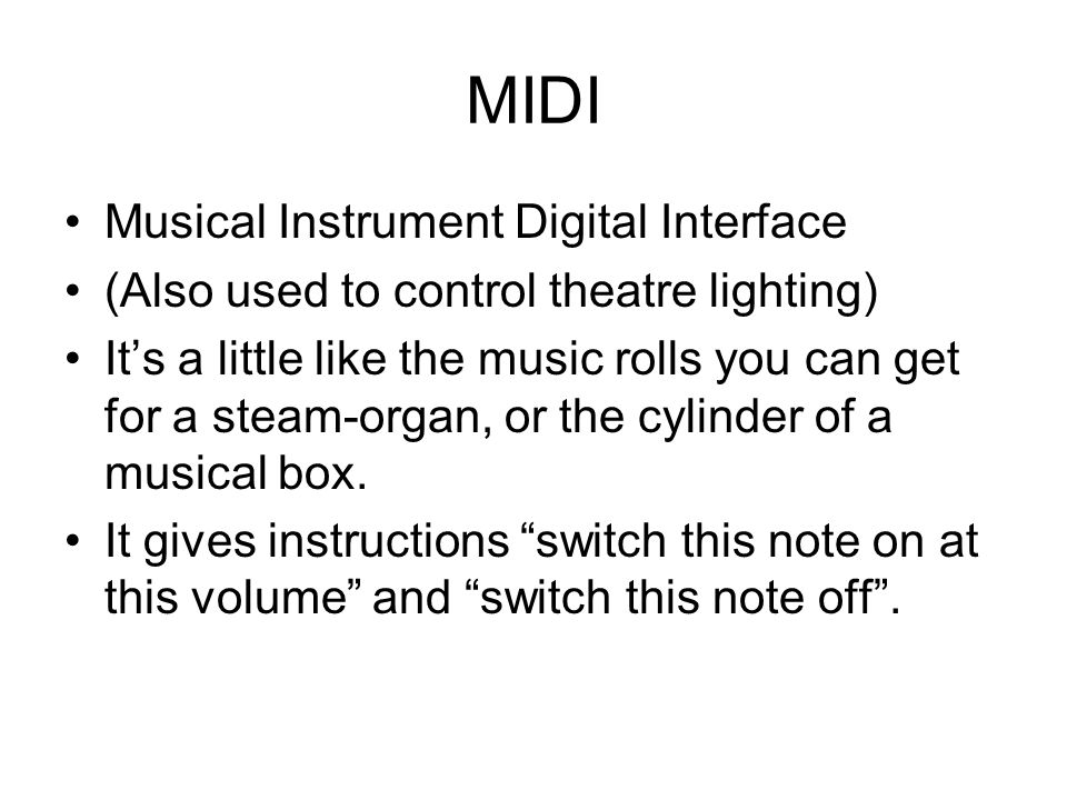 MIDI Musical Instrument Digital Interface (Also used to control theatre lighting) It's a little like the music rolls you can get for a steam-organ, or the cylinder of a musical box.
