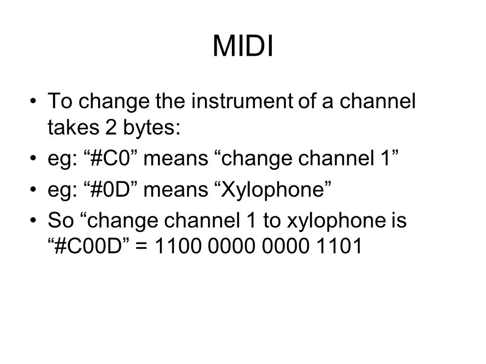 MIDI To change the instrument of a channel takes 2 bytes: eg: #C0 means change channel 1 eg: #0D means Xylophone So change channel 1 to xylophone is #C00D =