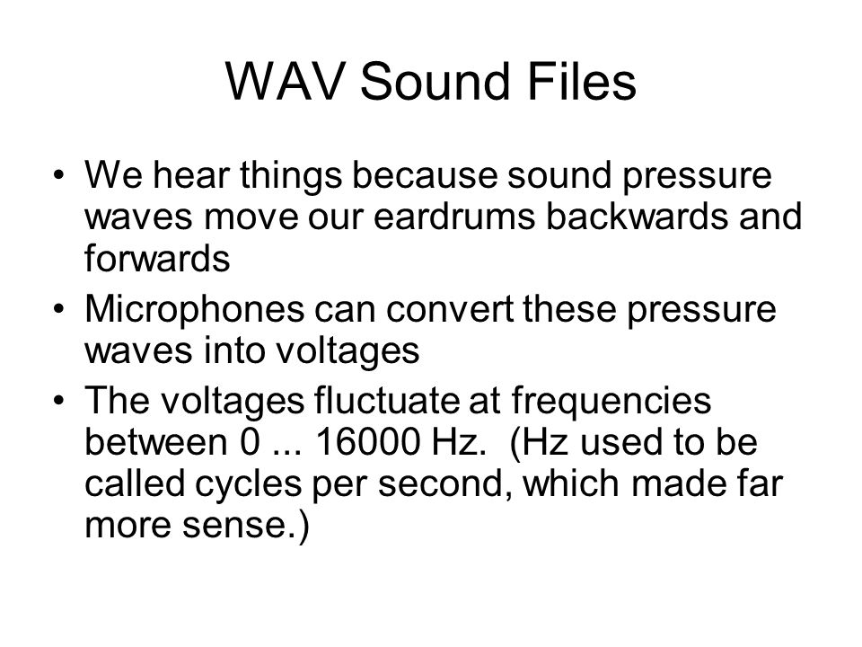 WAV Sound Files We hear things because sound pressure waves move our eardrums backwards and forwards Microphones can convert these pressure waves into voltages The voltages fluctuate at frequencies between 0...