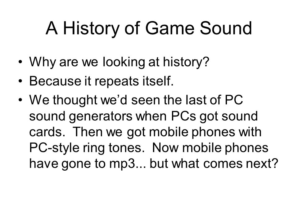 A History of Game Sound Why are we looking at history.