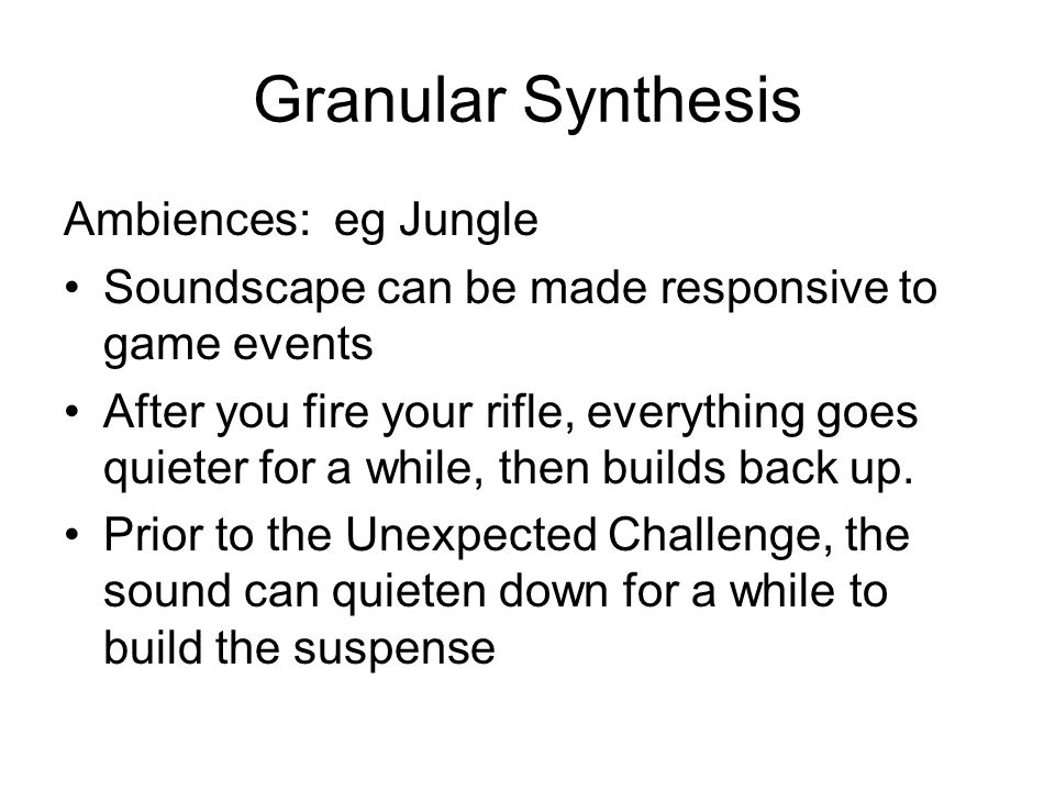 Granular Synthesis Ambiences: eg Jungle Soundscape can be made responsive to game events After you fire your rifle, everything goes quieter for a while, then builds back up.