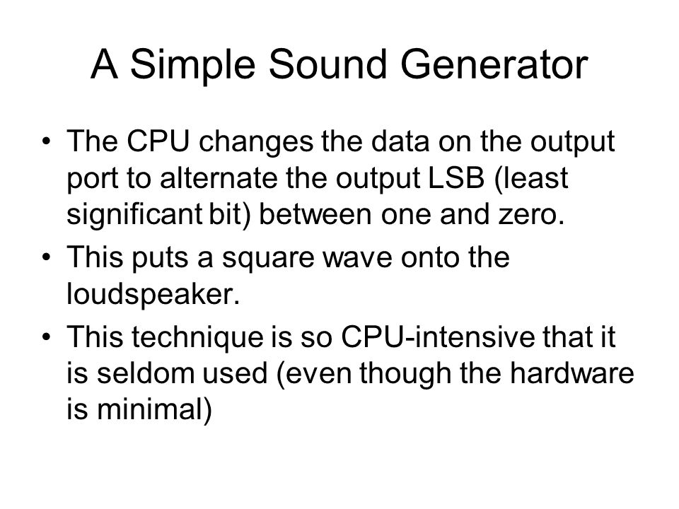 A Simple Sound Generator The CPU changes the data on the output port to alternate the output LSB (least significant bit) between one and zero.