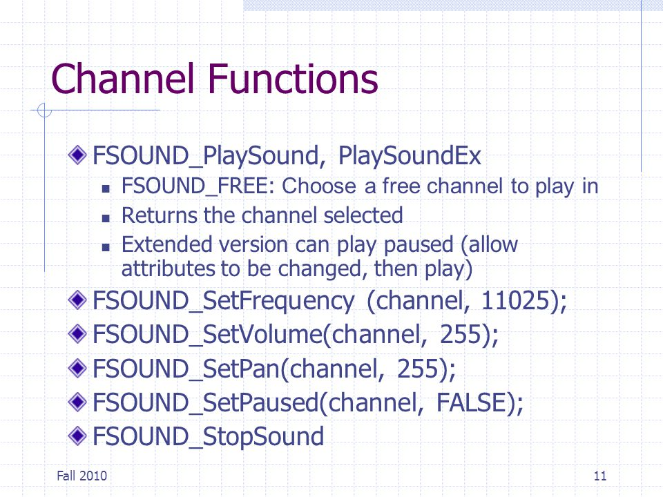Fall 201011 Channel Functions FSOUND_PlaySound, PlaySoundEx FSOUND_FREE: Choose a free channel to play in Returns the channel selected Extended version can play paused (allow attributes to be changed, then play) FSOUND_SetFrequency (channel, 11025); FSOUND_SetVolume(channel, 255); FSOUND_SetPan(channel, 255); FSOUND_SetPaused(channel, FALSE); FSOUND_StopSound