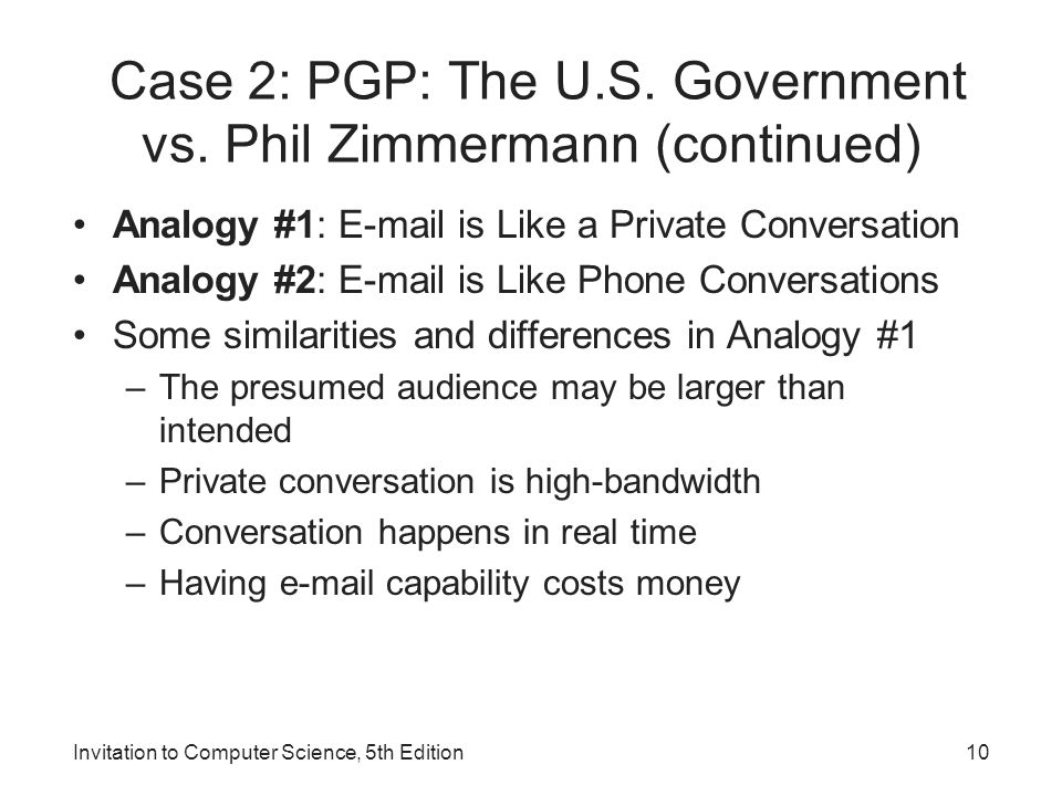 Invitation to Computer Science, 5th Edition10 Case 2: PGP: The U.S. Government vs. Phil Zimmermann (continued) Analogy #1: E-mail is Like a Private Co