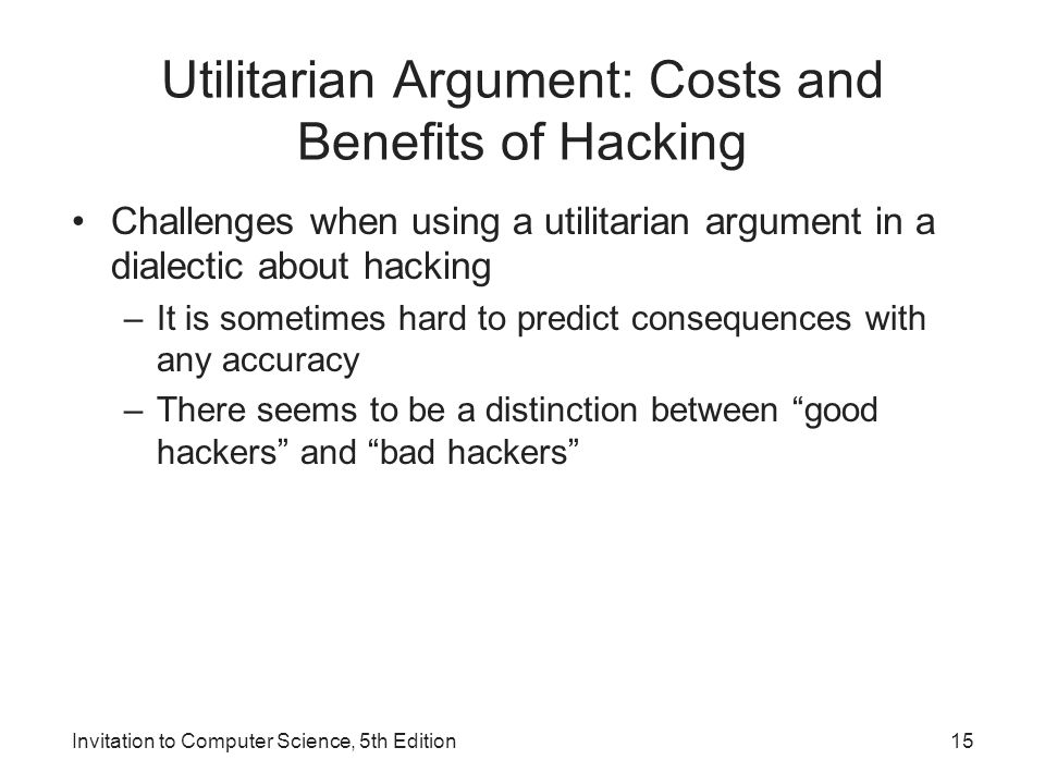 Invitation to Computer Science, 5th Edition15 Utilitarian Argument: Costs and Benefits of Hacking Challenges when using a utilitarian argument in a di