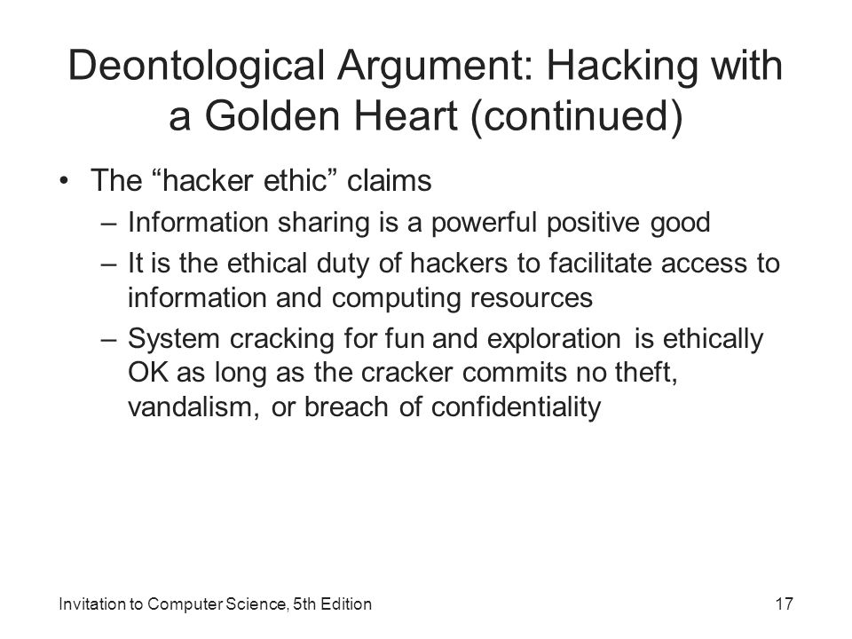 """Invitation to Computer Science, 5th Edition17 Deontological Argument: Hacking with a Golden Heart (continued) The """"hacker ethic"""" claims –Information s"""