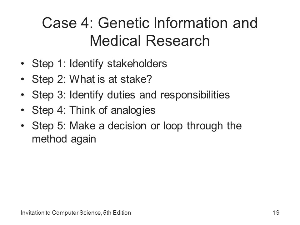 Invitation to Computer Science, 5th Edition19 Case 4: Genetic Information and Medical Research Step 1: Identify stakeholders Step 2: What is at stake?