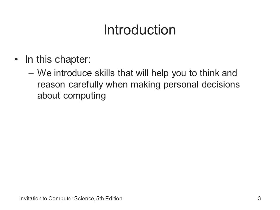 Invitation to Computer Science, 5th Edition33 Introduction In this chapter: –We introduce skills that will help you to think and reason carefully when